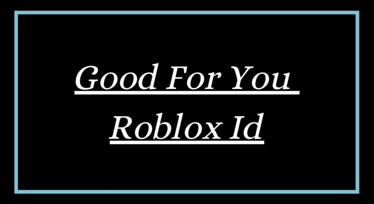 Good For You Roblox Id