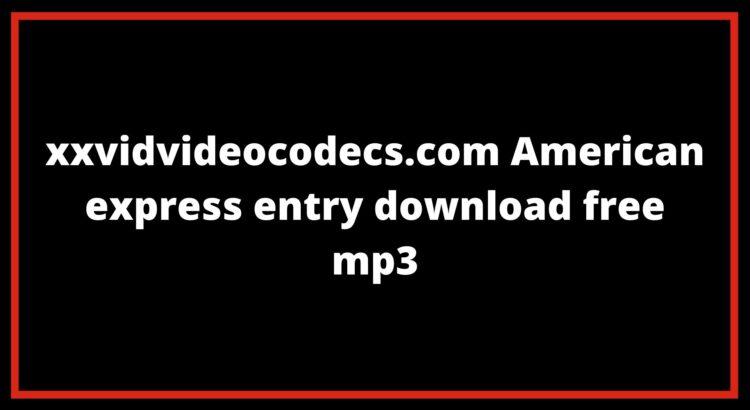 xxvidvideocodecs.com American express entry download free mp3