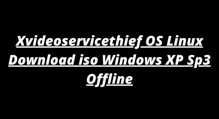 Xvideoservicethief OS Linux Download iso Windows XP Sp3 Offline